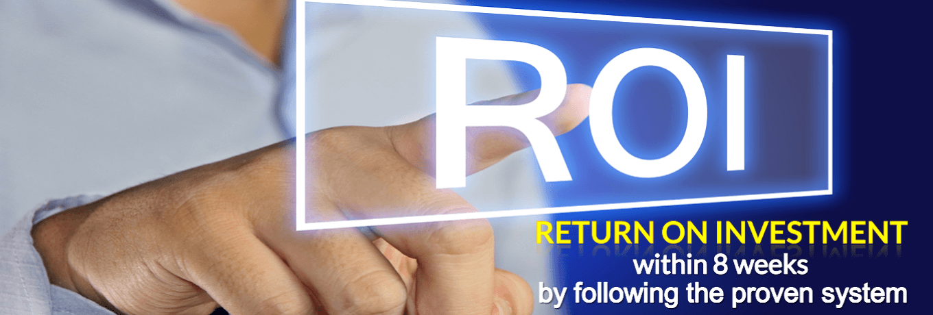 Return On Investment within 8 weeks by following the proven system